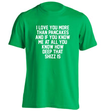 I love you more than pancakes and if you know me at all you know how deep that shizz is adults unisex green Tshirt 2XL