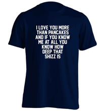 I love you more than pancakes and if you know me at all you know how deep that shizz is adults unisex navy Tshirt 2XL