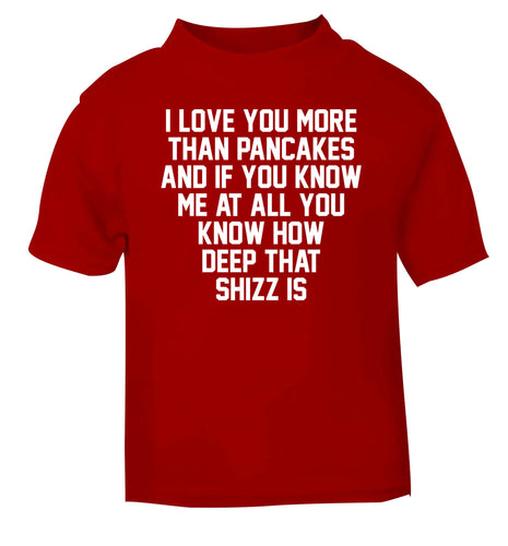 I love you more than pancakes and if you know me at all you know how deep that shizz is red baby toddler Tshirt 2 Years