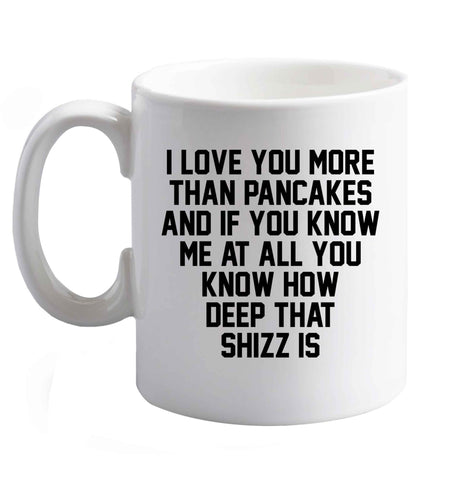 10 oz I love you more than pancakes and if you know me at all you know how deep that shizz is ceramic mug right handed