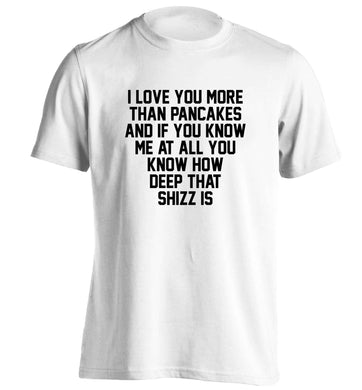 I love you more than pancakes and if you know me at all you know how deep that shizz is adults unisex white Tshirt 2XL
