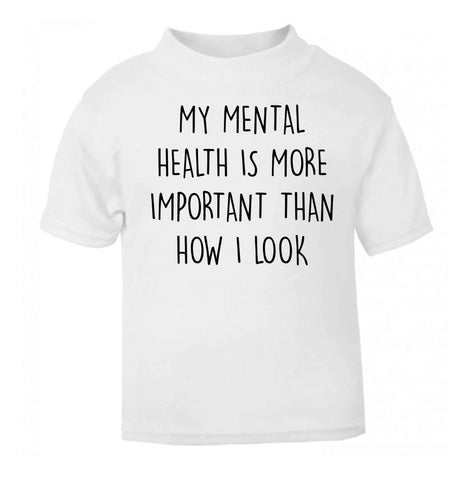My mental health is more importnat than how I look white baby toddler Tshirt 2 Years