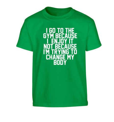I go to the gym because I enjoy it not because I'm trying to change my body Children's green Tshirt 12-13 Years
