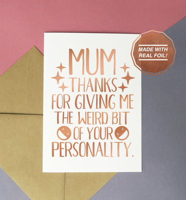 mum thanks for giving me the weird bit of your personality mother's day or birthday card handmade with rose gold foil