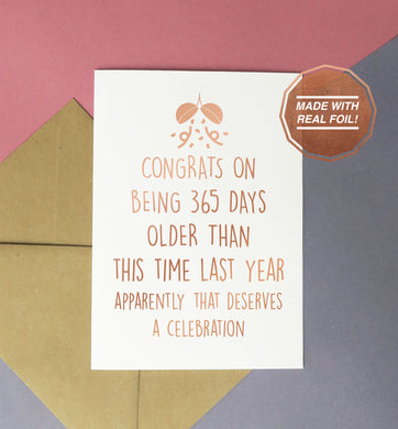 Congrats on being 365 days older than you were this time last year apparently that deserves a celebration | Foiled print / greeting card