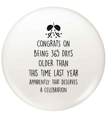 Congrats on being 365 days older than you were this time last year apparently that deserves a celebration small 25mm Pin badge
