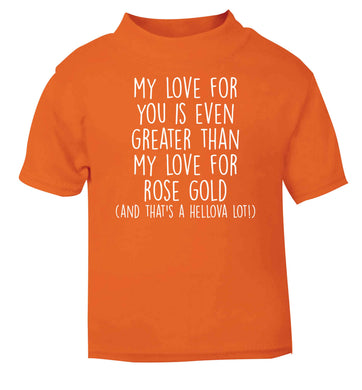 My love for you is even greater than my love for rose gold (and that's a hellova lot) orange baby toddler Tshirt 2 Years