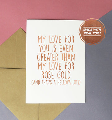 My love for you is even greater than my love for rose gold (and that's a hellova lot) greeting card for birthdays or valentines