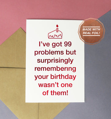 I've got 99 problems but surprisingly remembering your birthday wasn't one of them foiled birthday card
