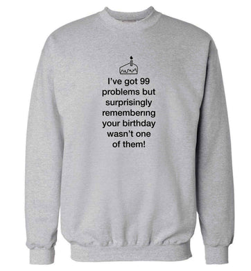 I've got 99 problems but surprisingly remembering your birthday wasn't one of them! adult's unisex grey sweater 2XL