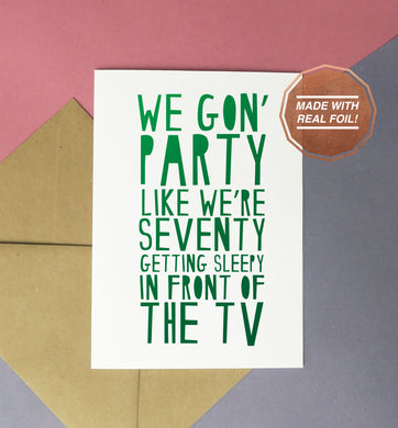 We gon' party like we're seventy getting sleepy in front of the TV foiled handmade birthday card