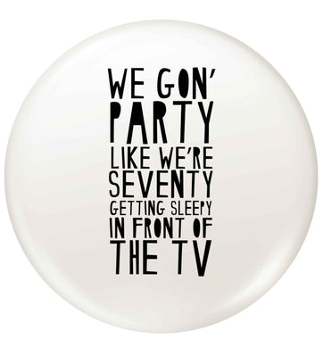 We gon' party like we're seventy getting sleepy in front of the TV small 25mm Pin badge