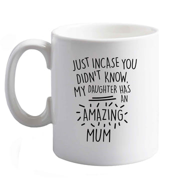 10 oz Just incase you didn't know my daughter has an amazing mum ceramic mug right handed
