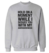 Hold on a moment while I seduce you with my awkwardness adult's unisex grey sweater 2XL