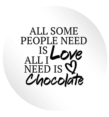 All some people need is love all I need is chocolate 24 @ 45mm matt circle stickers