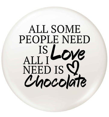 All some people need is love all I need is chocolate small 25mm Pin badge