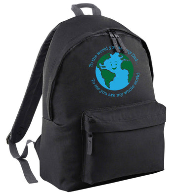 To the world you are my dad, to me you are my whole world black adults backpack