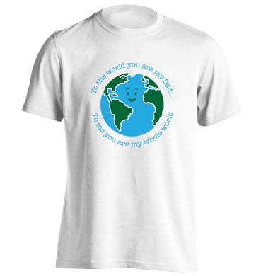 To the world you are my dad, to me you are my whole world adults unisex white Tshirt 2XL
