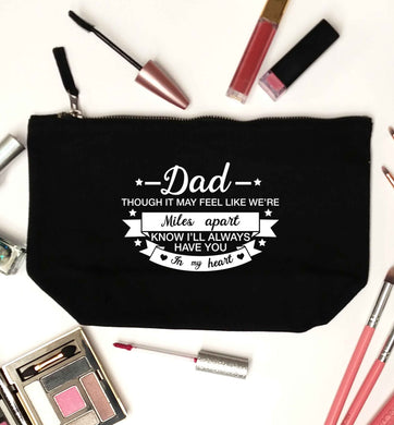 Dad though it may feel like we're miles apart know I'll always have you in my heart black makeup bag