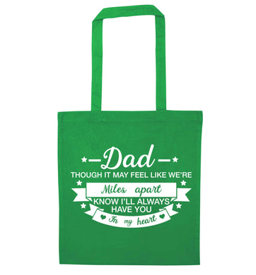 Dad though it may feel like we're miles apart know I'll always have you in my heart green tote bag