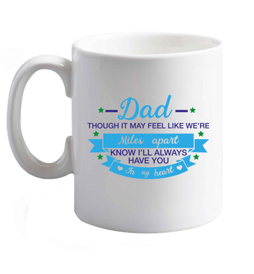 10 oz Dad though it may feel like we're miles apart know I'll always have you in my heart ceramic mug right handed