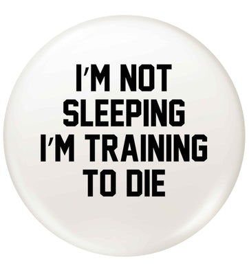 I'm not sleeping I'm training to die small 25mm Pin badge