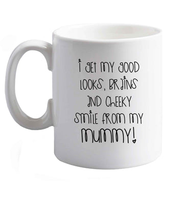 10 oz I get my good looks, brains and cheeky smile from my mummy ceramic mug right handed