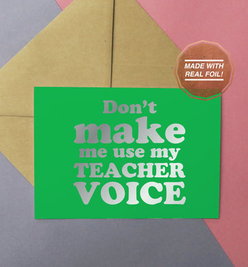 Don't make me use my teacher voice foiled handmade greeting card in silver and green