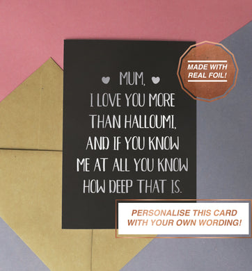mum i love you more than halloumi and if you know me at all you know how deep that is birthday, mother's day handmade silver foiled card