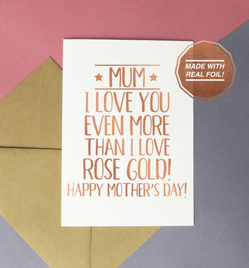 Mum, I love you even more than rose gold! Happy mother's day | Foiled print / greeting card