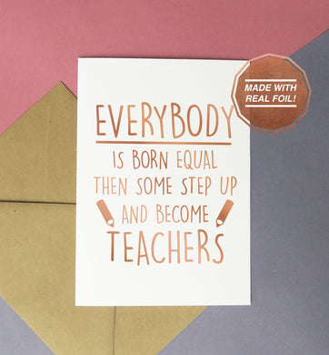 everybody is born equal then some step up and become teachers rose gold handmade greeting card