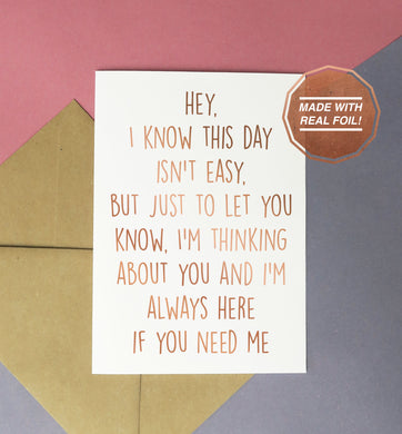 I know this day isn't easy but just to let you know I'm think about you and I'm always here if you need me greeting card rose gold foil on white