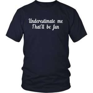 Underestimate me. That be fun.