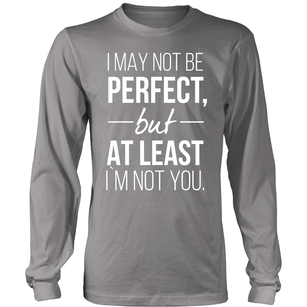 2fd2fe7d2c I may not be PERFECT but AT LEAST I'm not you – Life Awesome