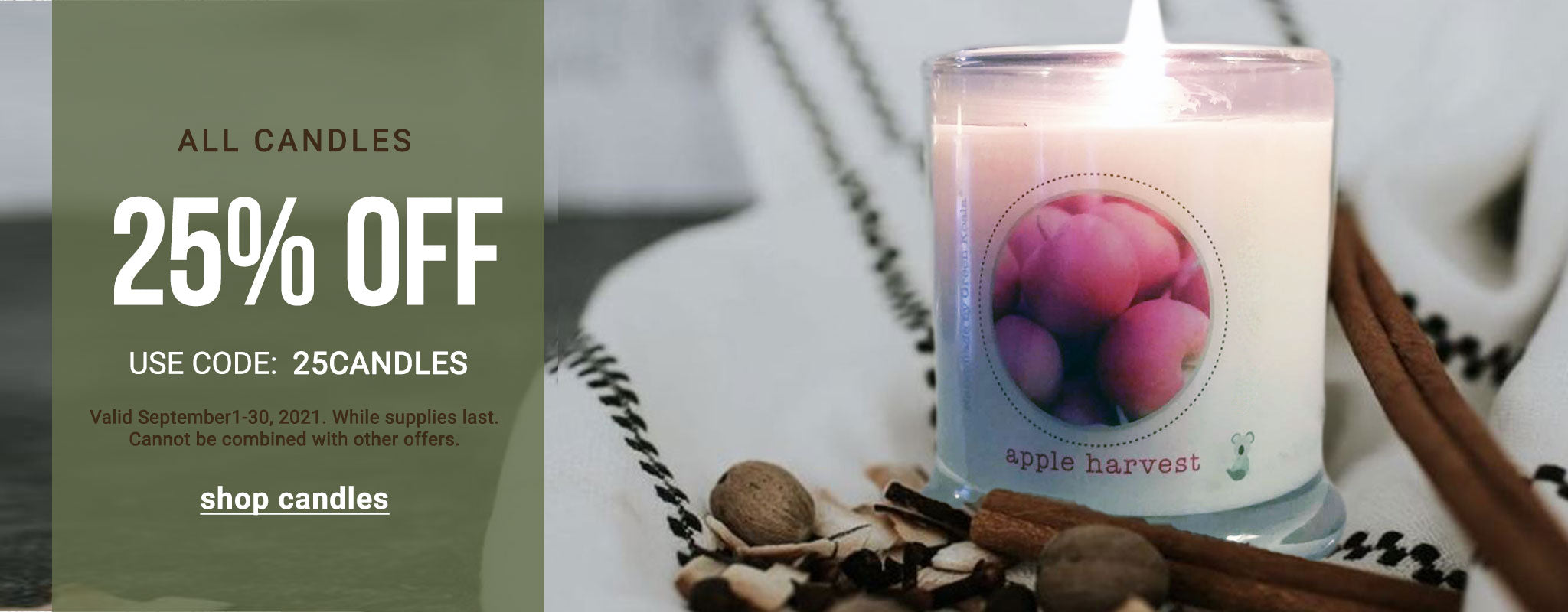 25% off all candles. Valid September 1-30, 2021. Use Code: 25CANDLES.