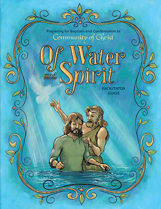 Of Water and Spirit: Preparing for Baptism and Confirmation in Community of Christ - Facilitator Guide