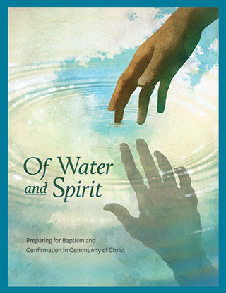 Of Water and Spirit: Preparing for Baptism and Confirmation in Community of Christ