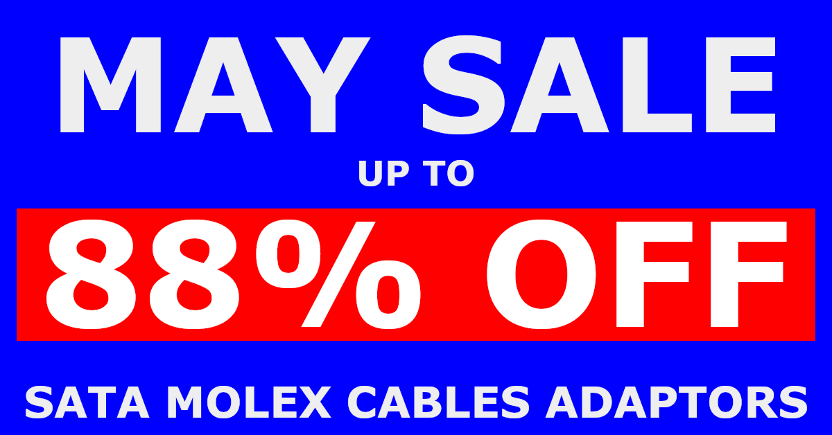May Sale Up to 88& off SATA, MOLEX, POWER CABLES & ADAPTORS