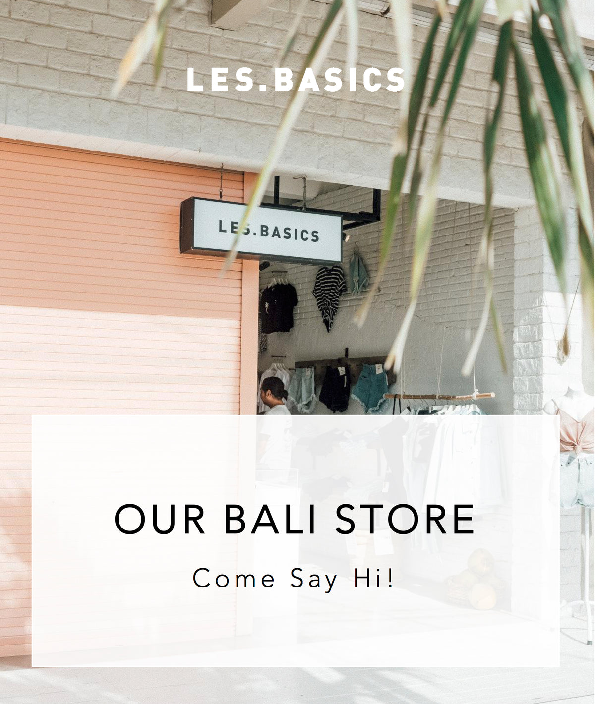 OUR LES.BASICS BALI STORE - COME SAY HI!