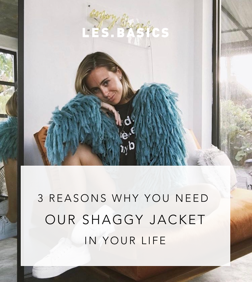 3 REASONS WHY YOU NEED THE SHAGGY JACKET IN YOUR LIFE