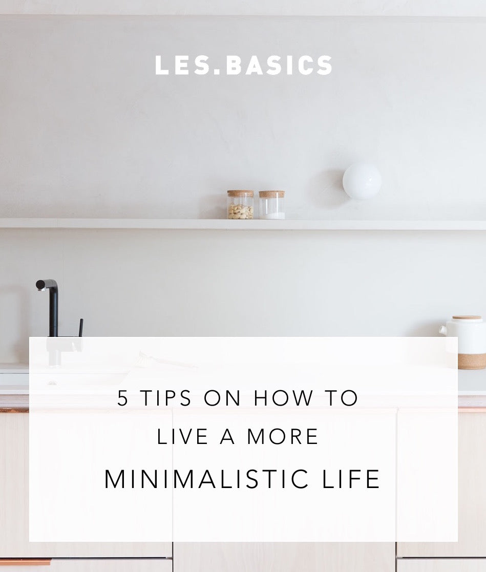 5 TIPS ON HOW TO LIVE A MORE MINIMALISTIC LIFE