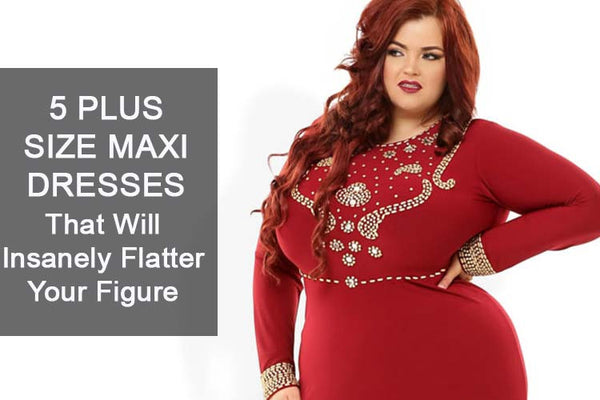 5 Plus Size Maxi Dresses That Will Flatter Your Figure And Enhance You