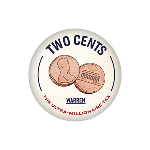 "Cream button with an illustration of two pennies in the middle and the copy ""Two Cents: The Ultra-Millionaire Tax"" framing them."