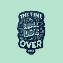 "Load image into Gallery viewer, Die Cut Magnet with the phrase ""The Time for Small Ideas is Over"""