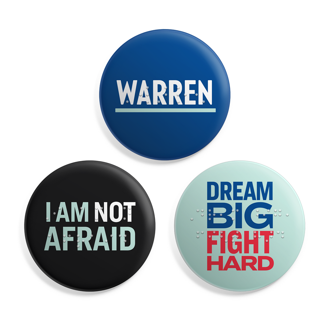 Braille Button 3-Pack. Three buttons with the phrases: Warren, I Am Not Afraid, Dream Big Fight Hard with Braille overlay on each button. Buttons are 2.5