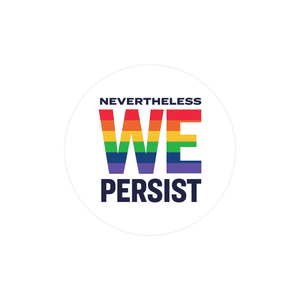 "Round 2.25"" sticker with the phrase Nevertheless We Persist on a white background. We is centered and enlarged and in the colors of the pride flag (red, orange, yellow, green, blue, purple)"