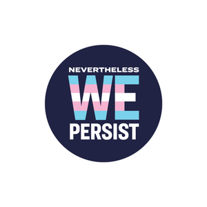 "Round 2.25"" sticker with the phrase Nevertheless We Persist on a navy background. We is centered and enlarged and in the colors of the transgender pride flag (light blue, light pink, white)"