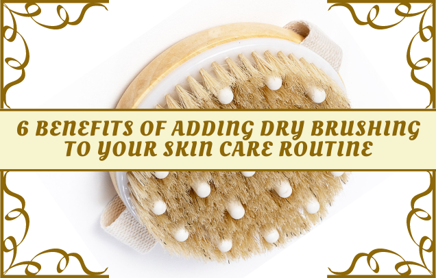 6 Benefits Of Adding Dry Brushing To You Skin Care Routine
