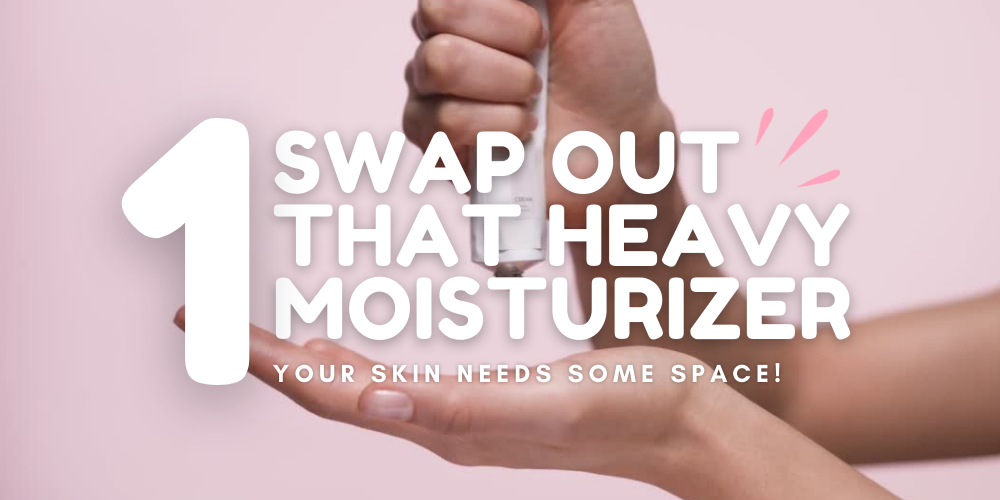 swap out that heavy moisturizer