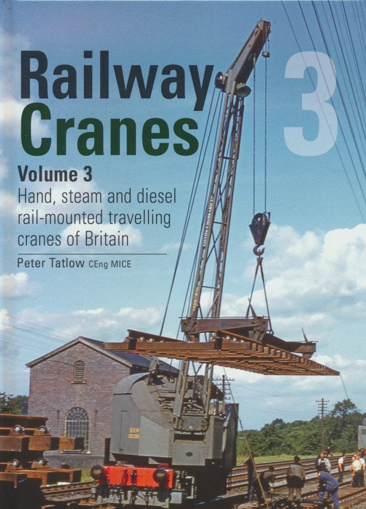 Railway Cranes Volume 3: Hand, steam and diesel rail-mounted cranes of Britain